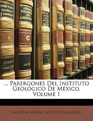 ... Parergones del Instituto Geol Gico de M Xico, Volume 1 by Bse, Emil/ Mexico Instituto Geolgico, Instituto Geo [Paperback]