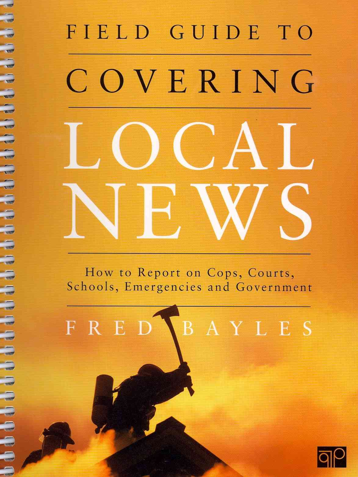 Field Guide to Covering Local News By Bayles, Fred
